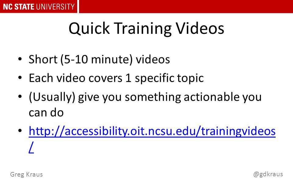 @gdkraus Greg Kraus Quick Training Videos Short (5-10 minute) videos Each video covers 1 specific topic (Usually) give you something actionable you can do http://accessibility.oit.ncsu.edu/trainingvideos / http://accessibility.oit.ncsu.edu/trainingvideos /