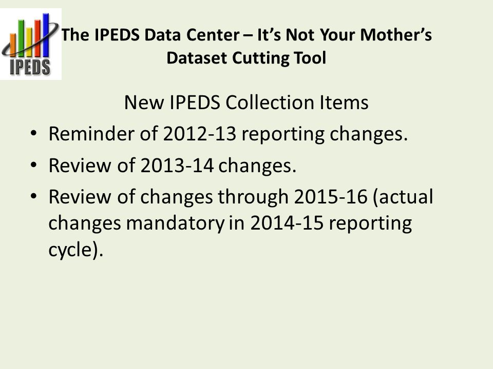 New IPEDS Collection Items Reminder of 2012-13 reporting changes.