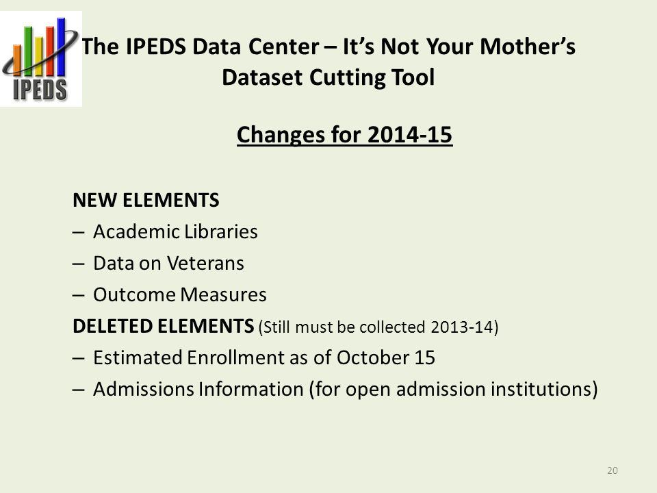 The IPEDS Data Center – It's Not Your Mother's Dataset Cutting Tool Changes for 2014-15 NEW ELEMENTS – Academic Libraries – Data on Veterans – Outcome Measures DELETED ELEMENTS (Still must be collected 2013-14) – Estimated Enrollment as of October 15 – Admissions Information (for open admission institutions) 20
