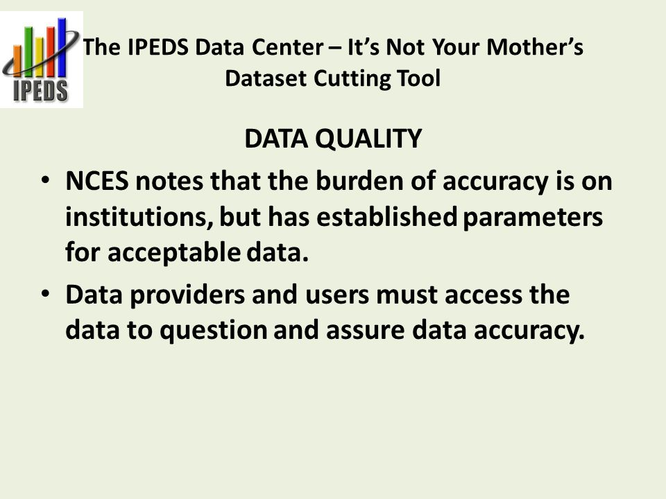 The IPEDS Data Center – It's Not Your Mother's Dataset Cutting Tool DATA QUALITY NCES notes that the burden of accuracy is on institutions, but has established parameters for acceptable data.