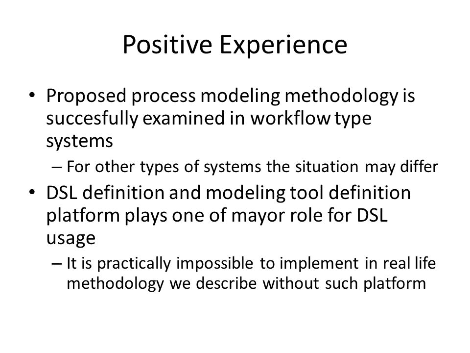 Positive Experience Proposed process modeling methodology is succesfully examined in workflow type systems – For other types of systems the situation may differ DSL definition and modeling tool definition platform plays one of mayor role for DSL usage – It is practically impossible to implement in real life methodology we describe without such platform