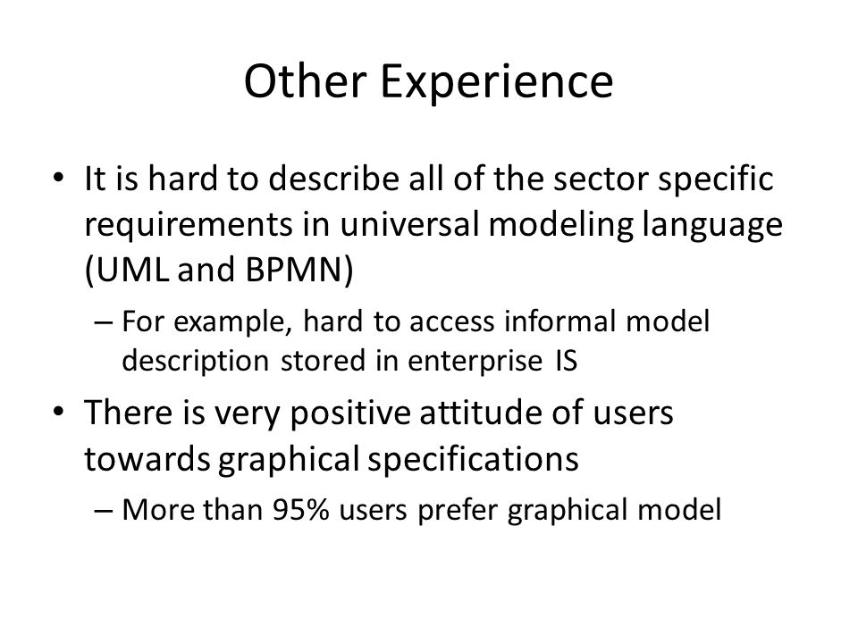 Other Experience It is hard to describe all of the sector specific requirements in universal modeling language (UML and BPMN) – For example, hard to access informal model description stored in enterprise IS There is very positive attitude of users towards graphical specifications – More than 95% users prefer graphical model