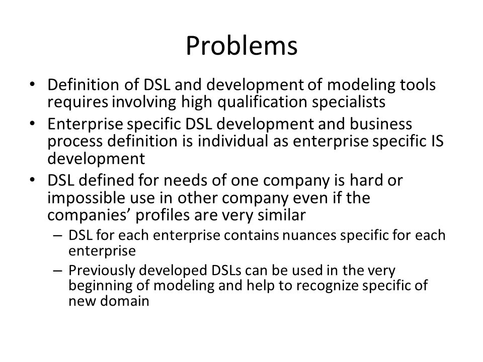 Problems Definition of DSL and development of modeling tools requires involving high qualification specialists Enterprise specific DSL development and business process definition is individual as enterprise specific IS development DSL defined for needs of one company is hard or impossible use in other company even if the companies' profiles are very similar – DSL for each enterprise contains nuances specific for each enterprise – Previously developed DSLs can be used in the very beginning of modeling and help to recognize specific of new domain