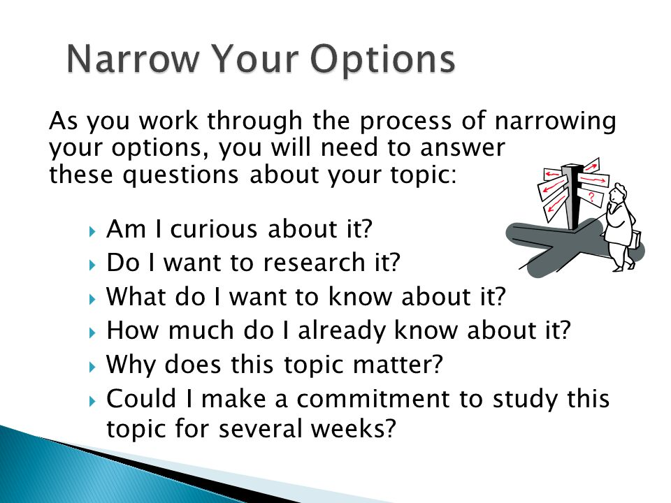 As you work through the process of narrowing your options, you will need to answer these questions about your topic:  Am I curious about it?  Do I w