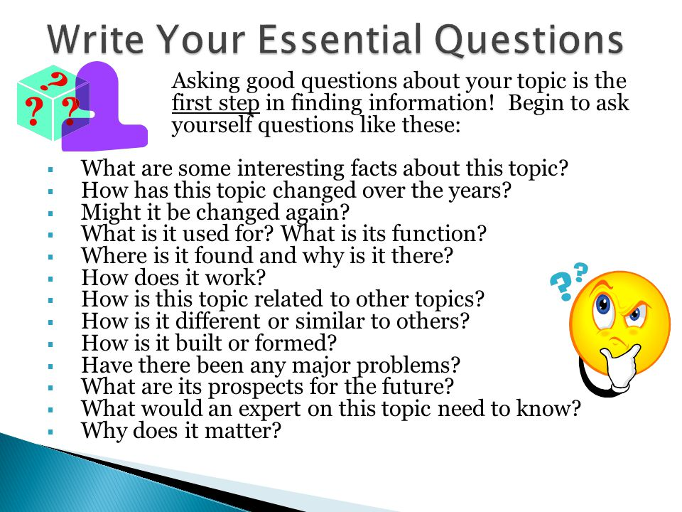 Asking good questions about your topic is the first step in finding information! Begin to ask yourself questions like these:  What are some interesti
