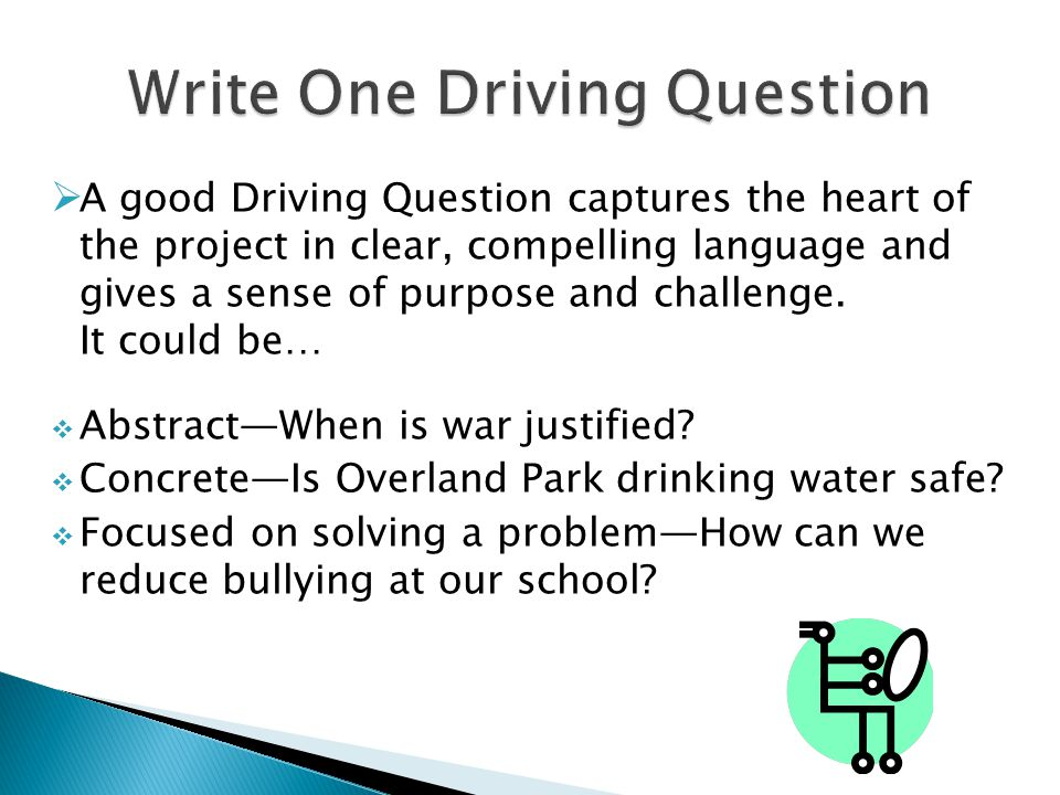  A good Driving Question captures the heart of the project in clear, compelling language and gives a sense of purpose and challenge. It could be…  A