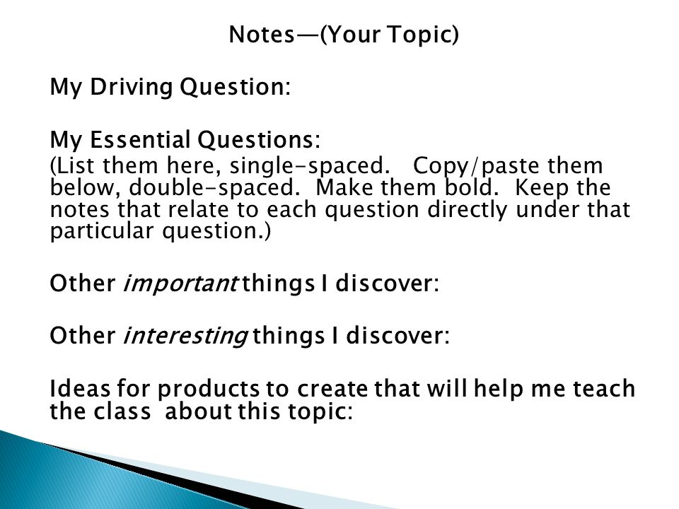 Notes—(Your Topic) My Driving Question: My Essential Questions: (List them here, single-spaced. Copy/paste them below, double-spaced. Make them bold.