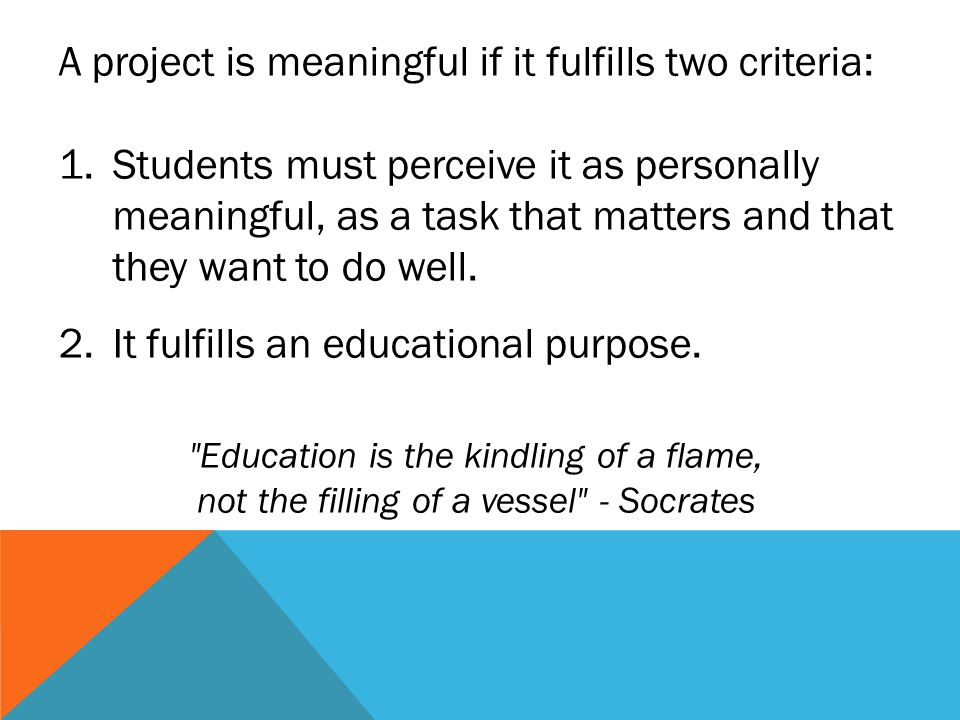 A project is meaningful if it fulfills two criteria: 1.Students must perceive it as personally meaningful, as a task that matters and that they want t