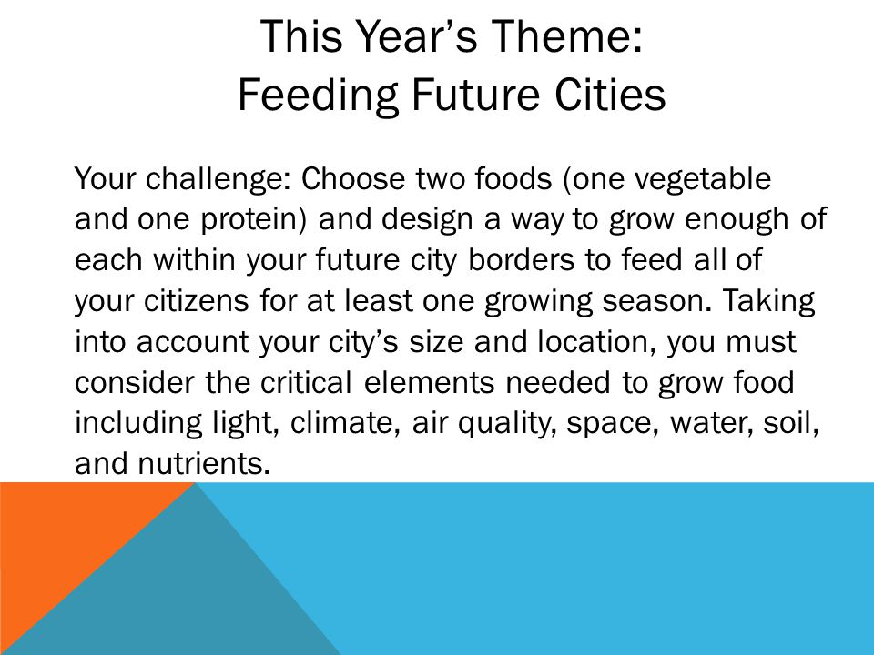 This Year's Theme: Feeding Future Cities Your challenge: Choose two foods (one vegetable and one protein) and design a way to grow enough of each with