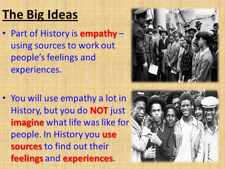 The Big Ideas empathy Part of History is empathy – using sources to work out people's feelings and experiences.