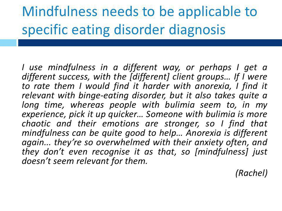 Mindfulness needs to be applicable to specific eating disorder diagnosis I use mindfulness in a different way, or perhaps I get a different success, with the [different] client groups… If I were to rate them I would find it harder with anorexia, I find it relevant with binge-eating disorder, but it also takes quite a long time, whereas people with bulimia seem to, in my experience, pick it up quicker… Someone with bulimia is more chaotic and their emotions are stronger, so I find that mindfulness can be quite good to help… Anorexia is different again...