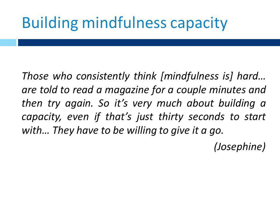 Building mindfulness capacity Those who consistently think [mindfulness is] hard… are told to read a magazine for a couple minutes and then try again.