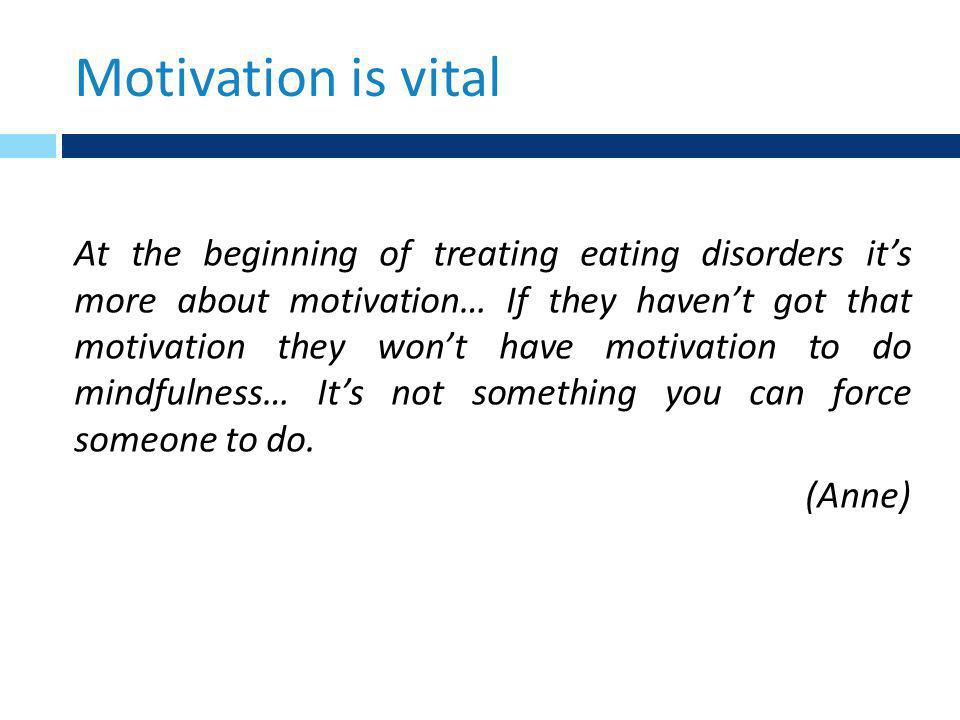 Motivation is vital At the beginning of treating eating disorders it's more about motivation… If they haven't got that motivation they won't have motivation to do mindfulness… It's not something you can force someone to do.