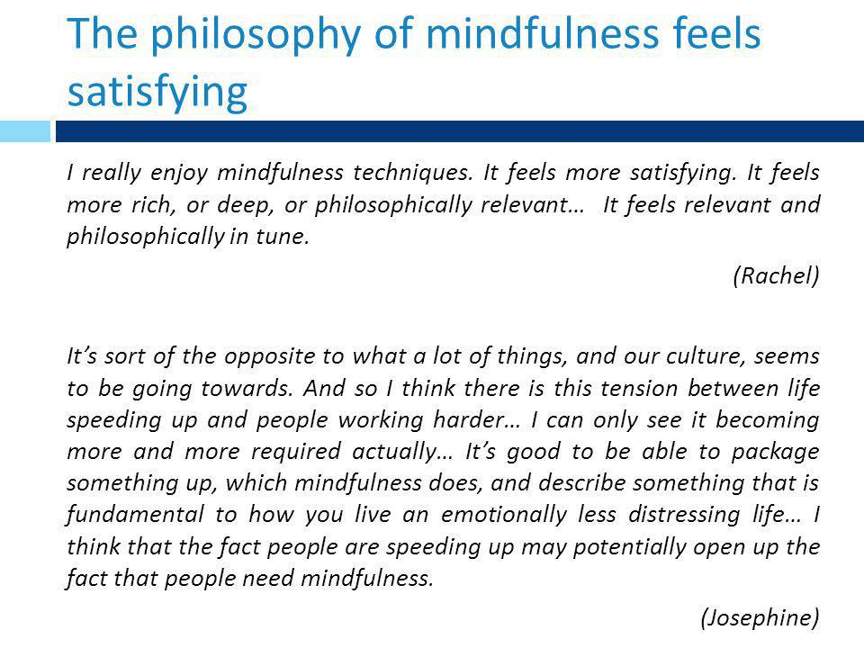 The philosophy of mindfulness feels satisfying I really enjoy mindfulness techniques.