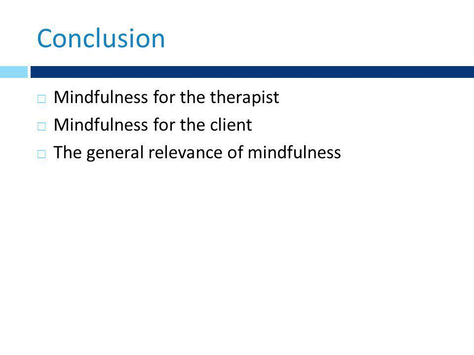 Conclusion  Mindfulness for the therapist  Mindfulness for the client  The general relevance of mindfulness
