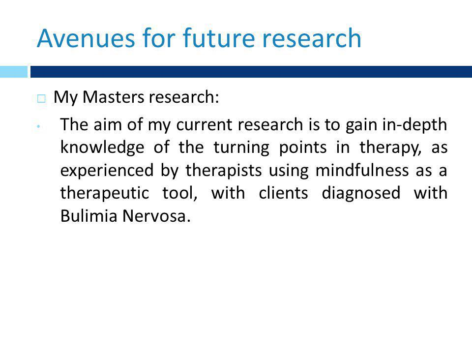 Avenues for future research  My Masters research: The aim of my current research is to gain in-depth knowledge of the turning points in therapy, as experienced by therapists using mindfulness as a therapeutic tool, with clients diagnosed with Bulimia Nervosa.