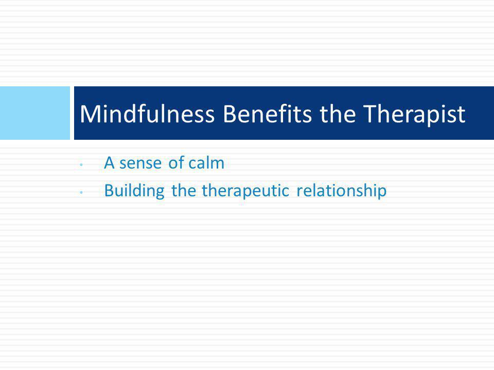 A sense of calm Building the therapeutic relationship Mindfulness Benefits the Therapist