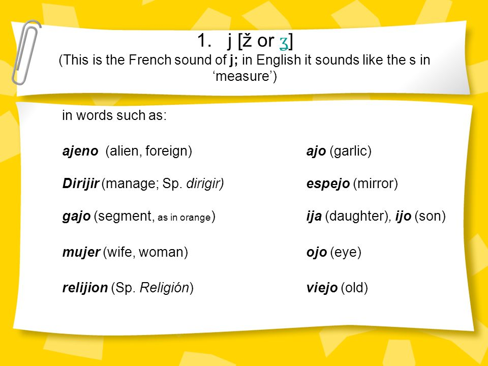 1. j [ž or ʒ ] (This is the French sound of j; in English it sounds like the s in 'measure') ʒ in words such as: ajeno (alien, foreign) ajo (garlic) D