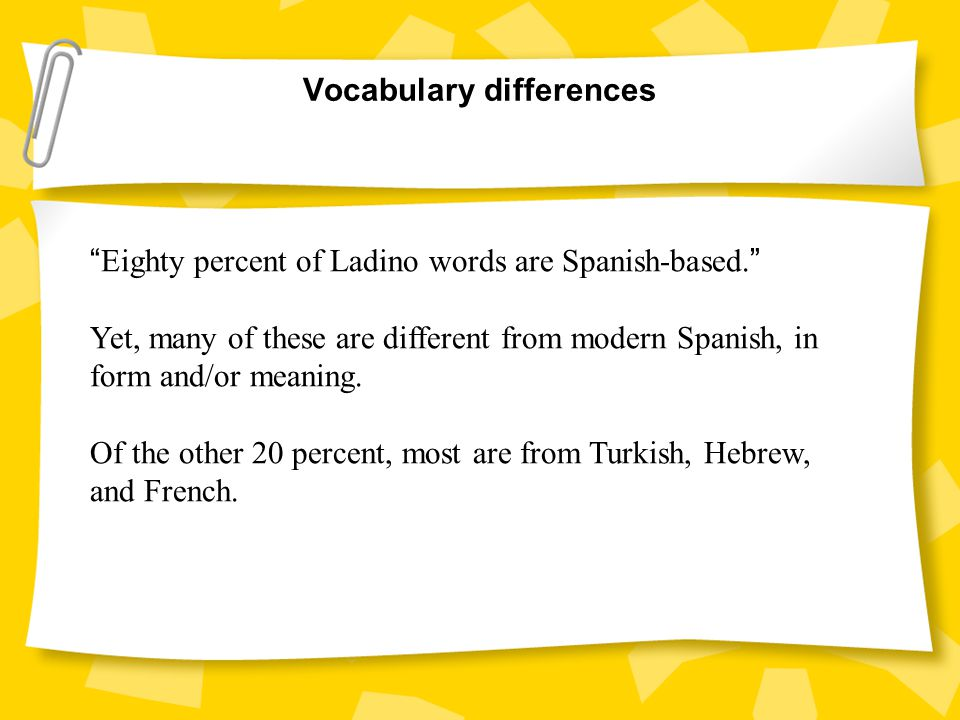 Vocabulary differences Eighty percent of Ladino words are Spanish-based.