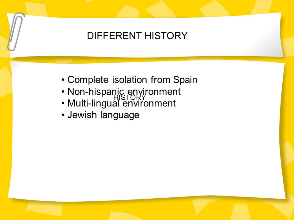 DIFFERENT HISTORY HISTORY Complete isolation from Spain Non-hispanic environment Multi-lingual environment Jewish language