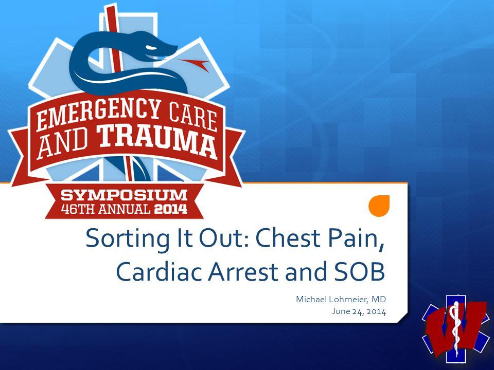 Sorting It Out: Chest Pain, Cardiac Arrest and SOB Michael Lohmeier, MD June 24, 2014