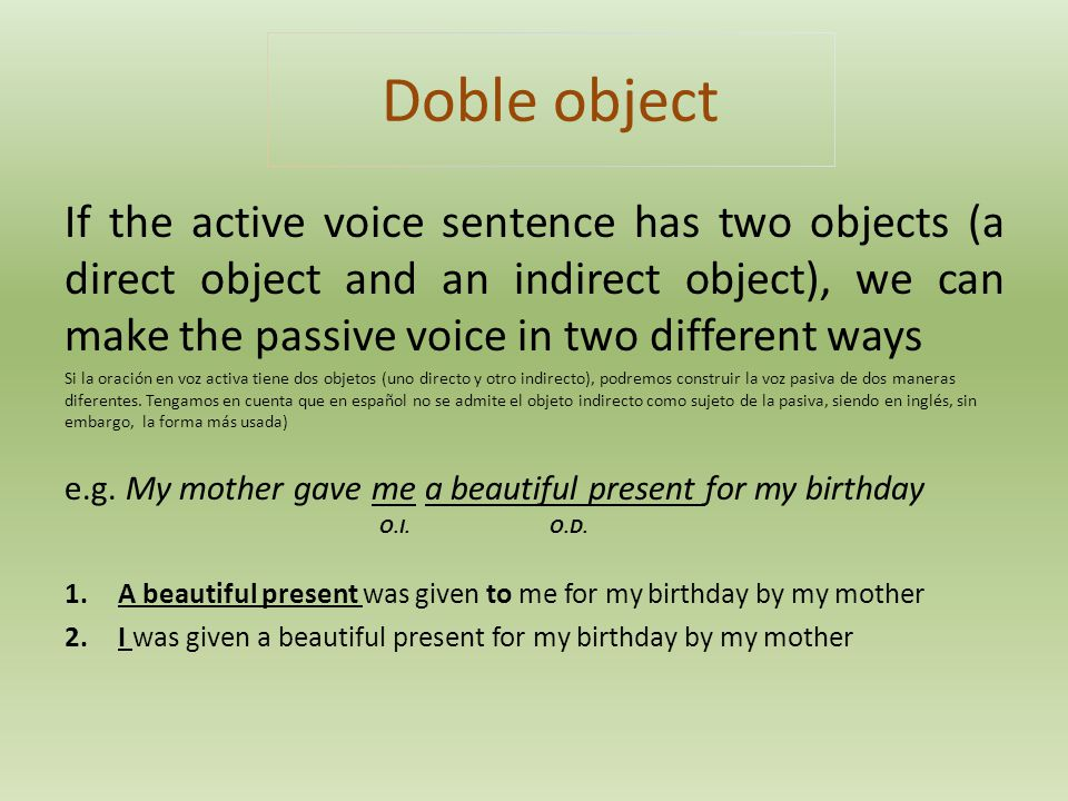 Doble object If the active voice sentence has two objects (a direct object and an indirect object), we can make the passive voice in two different way