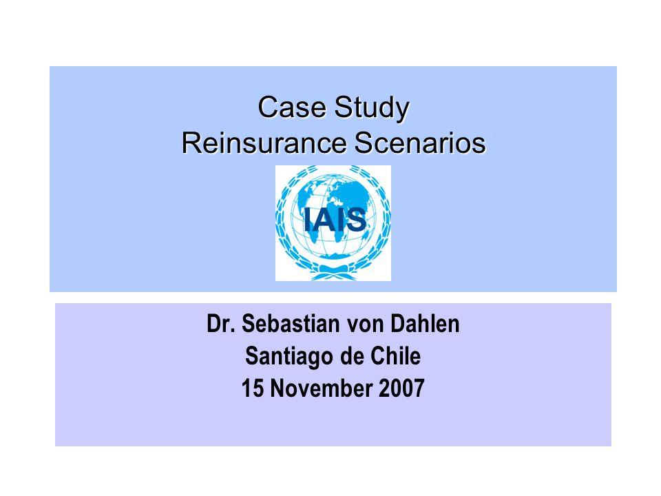 Case Study Reinsurance Scenarios Dr. Sebastian von Dahlen Santiago de Chile 15 November 2007