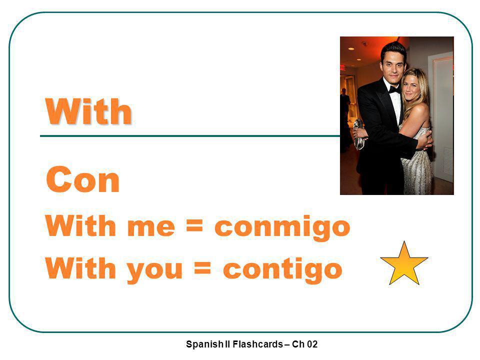 Spanish II Flashcards – Ch 02 With Con With me = conmigo With you = contigo
