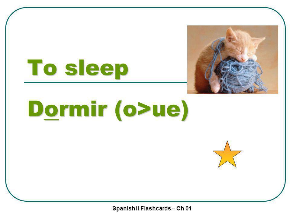 Spanish II Flashcards – Ch 01 To sleep Dormir (o>ue)