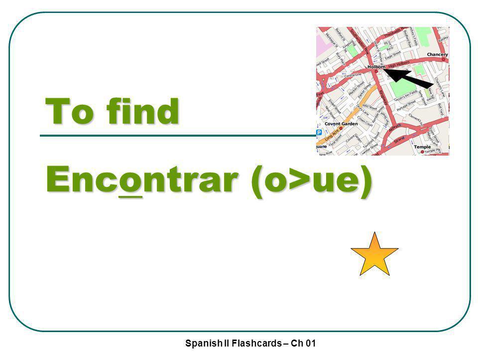 Spanish II Flashcards – Ch 01 To find Encontrar (o>ue)