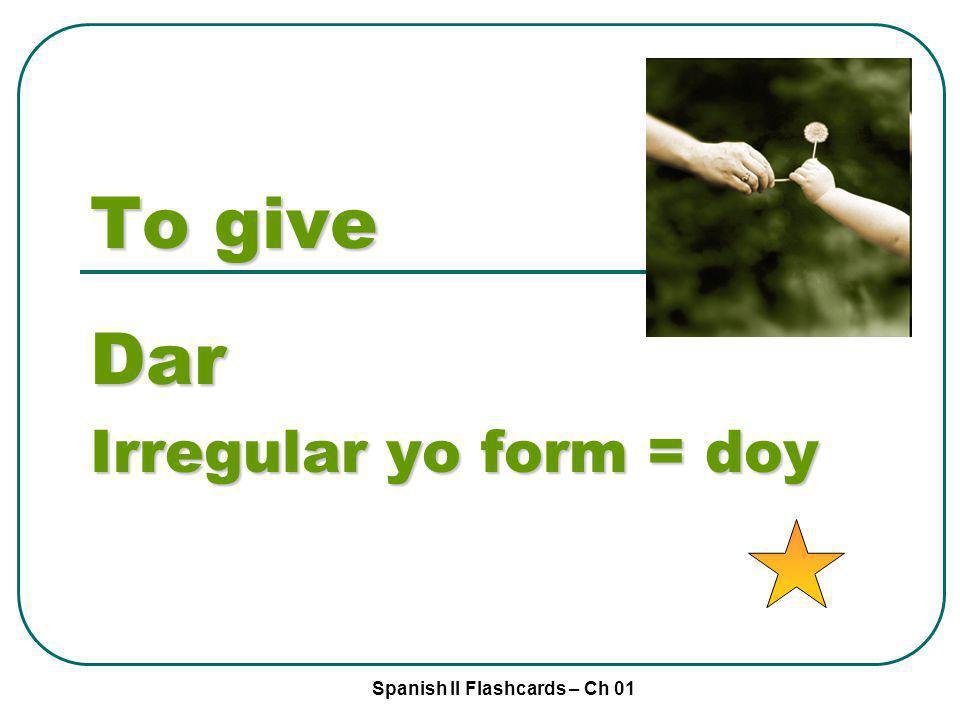 Spanish II Flashcards – Ch 01 To give Dar Irregular yo form = doy