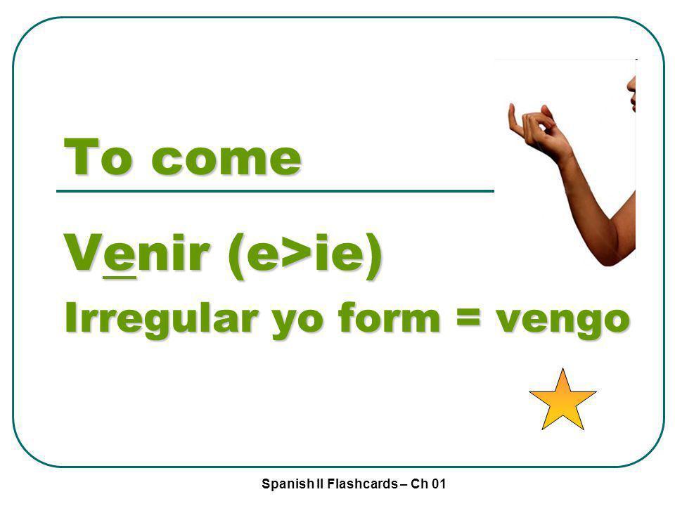 Spanish II Flashcards – Ch 01 To come Venir (e>ie) Irregular yo form = vengo