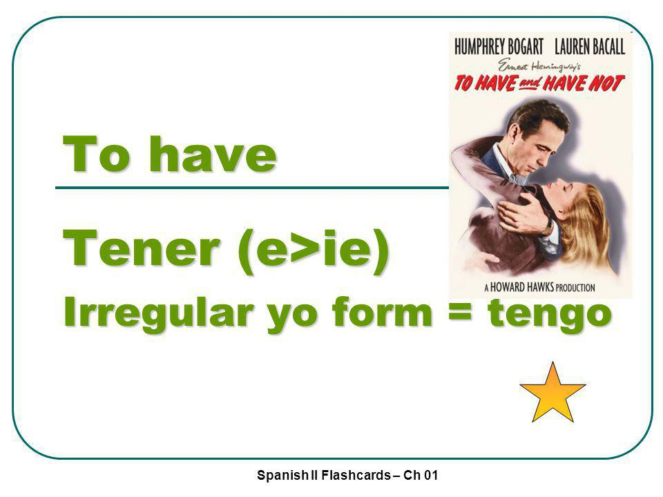 Spanish II Flashcards – Ch 01 To have Tener (e>ie) Irregular yo form = tengo