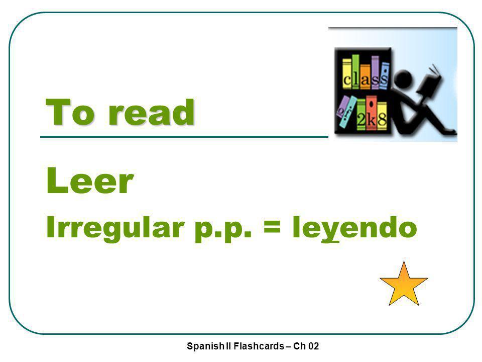Spanish II Flashcards – Ch 02 To read Leer Irregular p.p. = leyendo