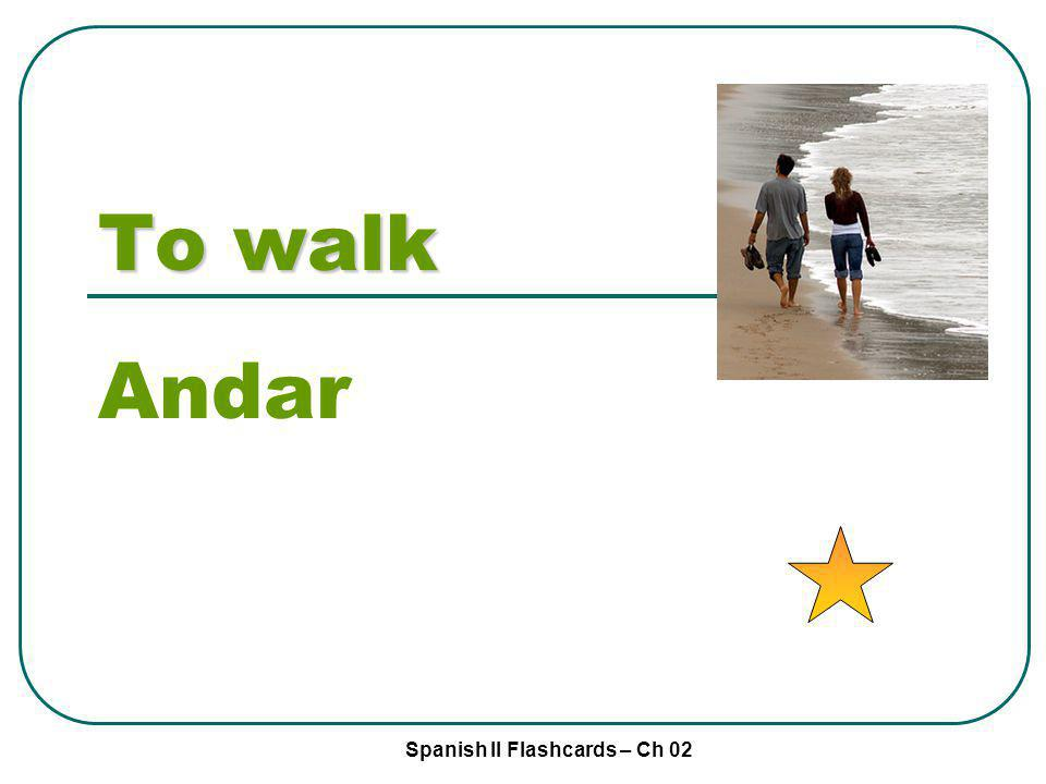 Spanish II Flashcards – Ch 02 To walk Andar