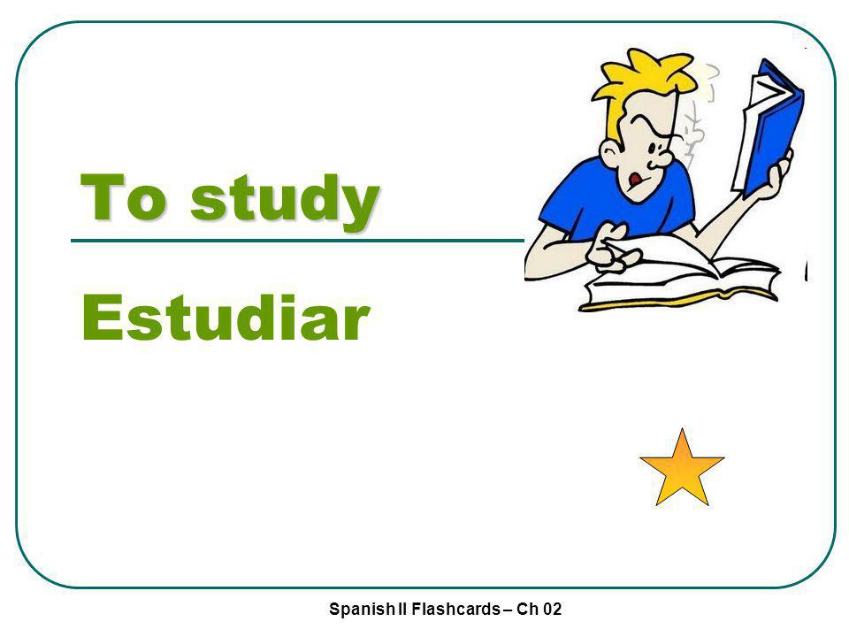 Spanish II Flashcards – Ch 02 To study Estudiar