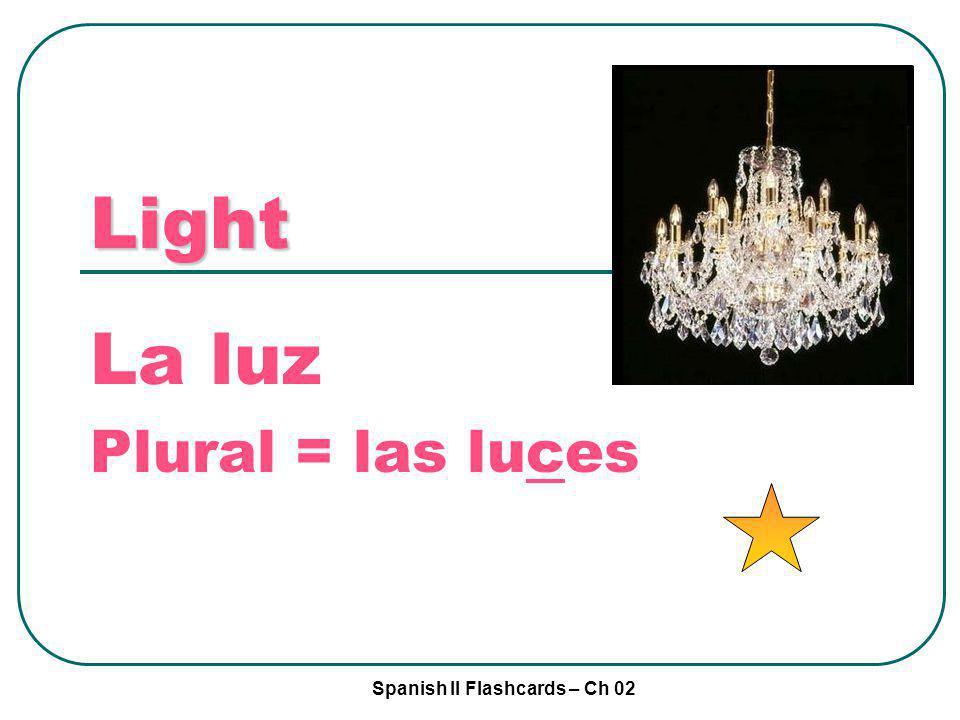Spanish II Flashcards – Ch 02 Light La luz Plural = las luces