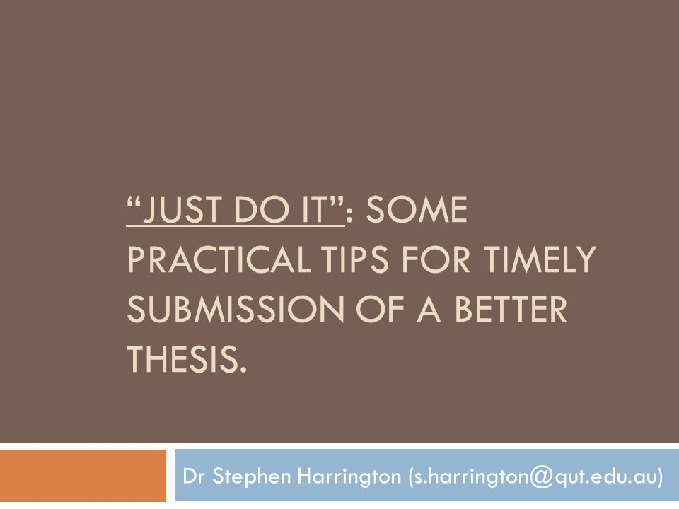 JUST DO IT : SOME PRACTICAL TIPS FOR TIMELY SUBMISSION OF A BETTER THESIS.