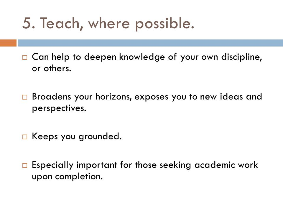 5. Teach, where possible.  Can help to deepen knowledge of your own discipline, or others.