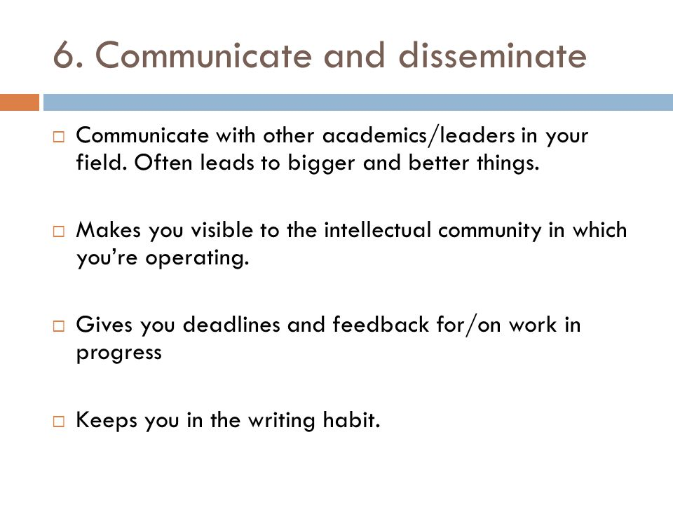 6. Communicate and disseminate  Communicate with other academics/leaders in your field. Often leads to bigger and better things.  Makes you visible