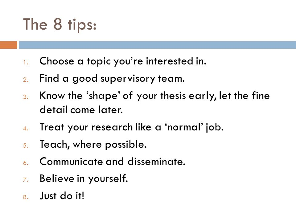 The 8 tips: 1. Choose a topic you're interested in. 2. Find a good supervisory team. 3. Know the 'shape' of your thesis early, let the fine detail com