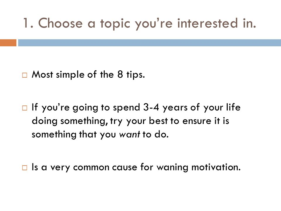 1. Choose a topic you're interested in.  Most simple of the 8 tips.  If you're going to spend 3-4 years of your life doing something, try your best