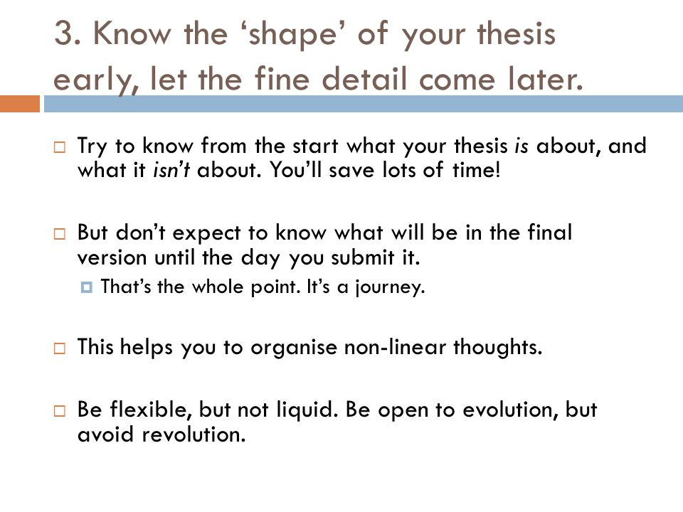 3. Know the 'shape' of your thesis early, let the fine detail come later.  Try to know from the start what your thesis is about, and what it isn't ab