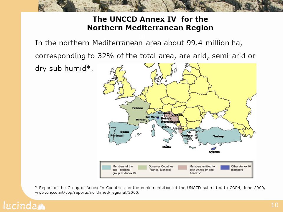 10 The UNCCD Annex IV for the Northern Mediterranean Region In the northern Mediterranean area about 99.4 million ha, corresponding to 32% of the total area, are arid, semi-arid or dry sub humid*.