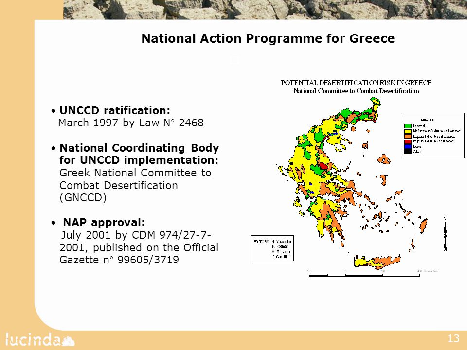 13 UNCCD ratification: March 1997 by Law N° 2468 National Coordinating Body for UNCCD implementation: Greek National Committee to Combat Desertification (GNCCD) NAP approval: July 2001 by CDM 974/27-7- 2001, published on the Official Gazette n° 99605/3719 National Action Programme for Greece 13