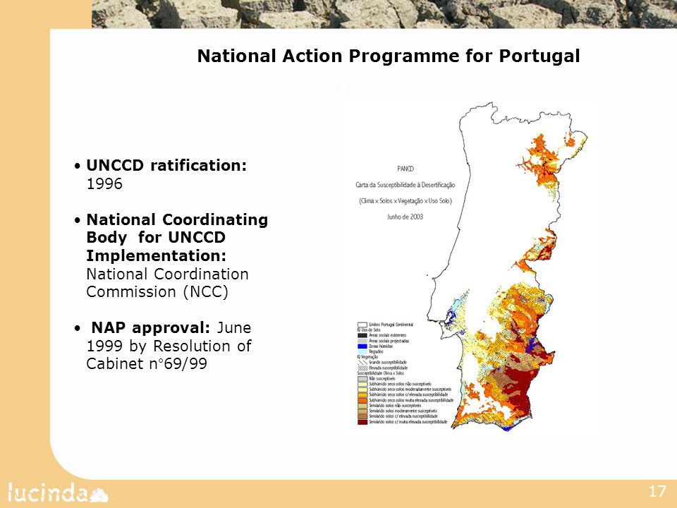 17 UNCCD ratification: 1996 National Coordinating Body for UNCCD Implementation: National Coordination Commission (NCC) NAP approval: June 1999 by Resolution of Cabinet n°69/99 National Action Programme for Portugal 17