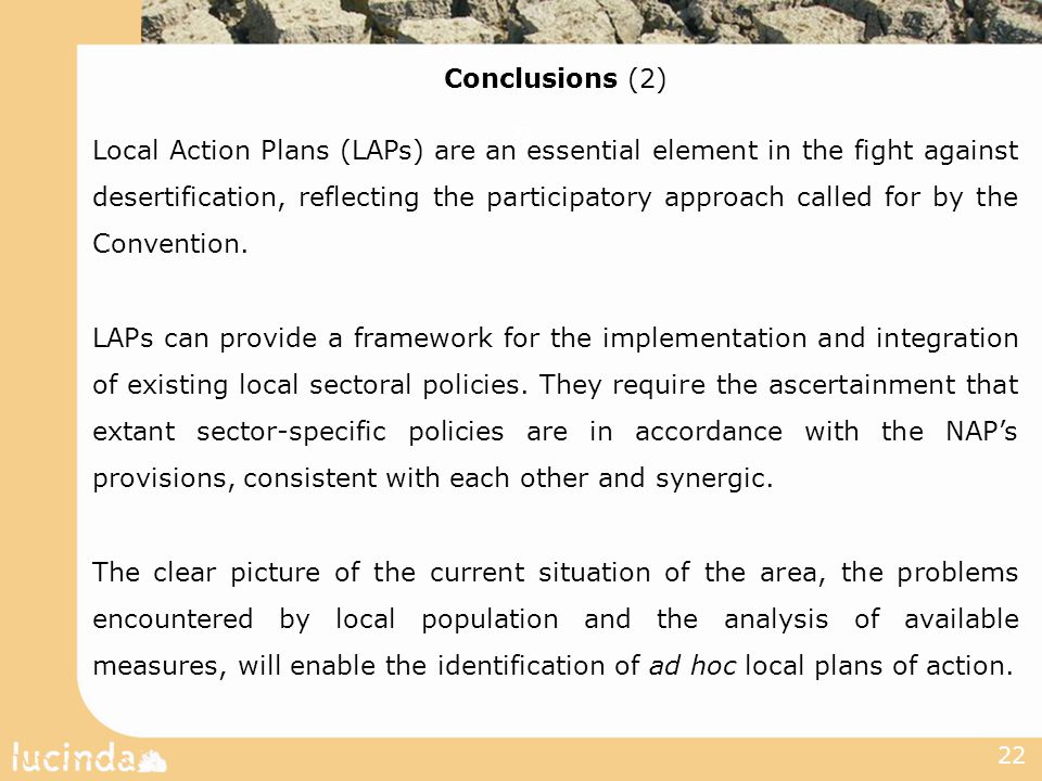 22 Conclusions (2) Local Action Plans (LAPs) are an essential element in the fight against desertification, reflecting the participatory approach called for by the Convention.
