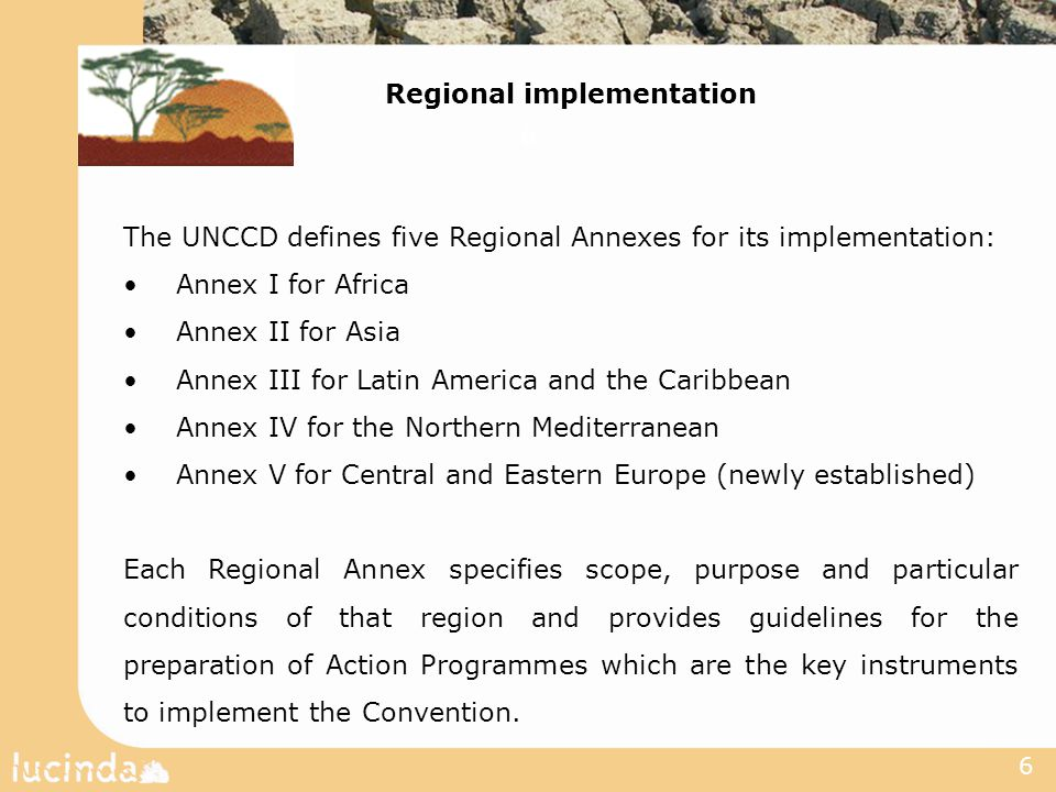 6 Regional implementation The UNCCD defines five Regional Annexes for its implementation: Annex I for Africa Annex II for Asia Annex III for Latin America and the Caribbean Annex IV for the Northern Mediterranean Annex V for Central and Eastern Europe (newly established) Each Regional Annex specifies scope, purpose and particular conditions of that region and provides guidelines for the preparation of Action Programmes which are the key instruments to implement the Convention.