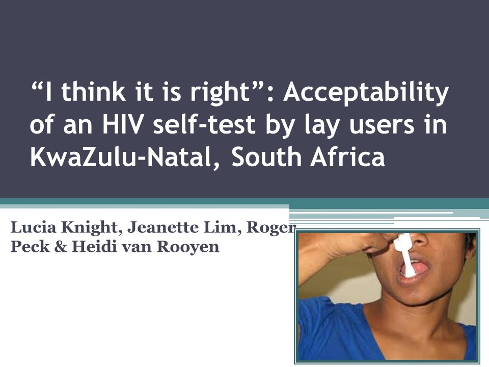 Conclusions The broader study raises concerns about test usability and a need for further research to address this 6 The results from this study begin to point to high acceptability and interest in HIV self-testing amongst lay users in a community in KwaZulu- Natal.