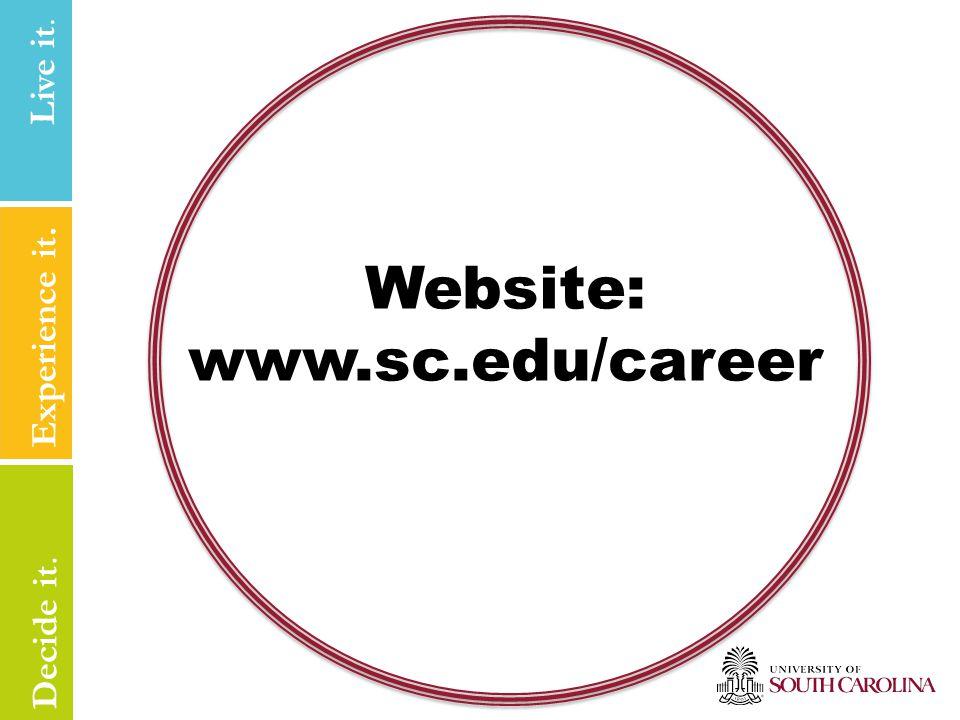 Live it Experience it. Live it. Decide it. Website: www.sc.edu/career